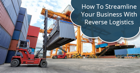 How To Streamline Your Business With Reverse Logistics