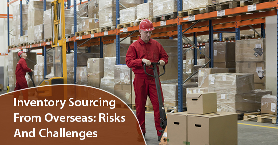Inventory Sourcing From Overseas: Risks And Challenges