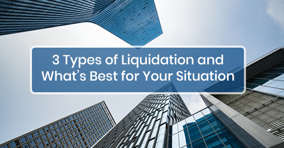 3 Types of Liquidation and What's Best for Your Situation