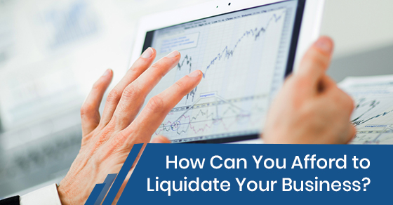 How Can You Afford to Liquidate Your Business?