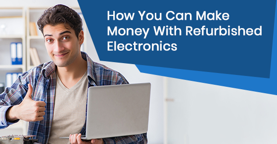 How you can make money with refurbished electronics?